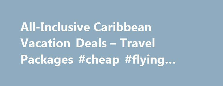 All-Inclusive Caribbean Vacation Deals – Travel Packages #cheap #flying #tickets http://travel.nef2.com/all-inclusive-caribbean-vacation-deals-travel-packages-cheap-flying-tickets/  #best vacation deals # Caribbean Vacation Packages, Travel Deals & All-Inclusive Hotels $235+ All-Inclusive Melia Caribe Tropical, DR All-Inclusive Caribbean Resorts and Vacation Packages Visit the Caribbean, Find the Best All-Inclusive Caribbean Vacation Deals Dreaming of the ultimate Caribbean vacation? Trust…