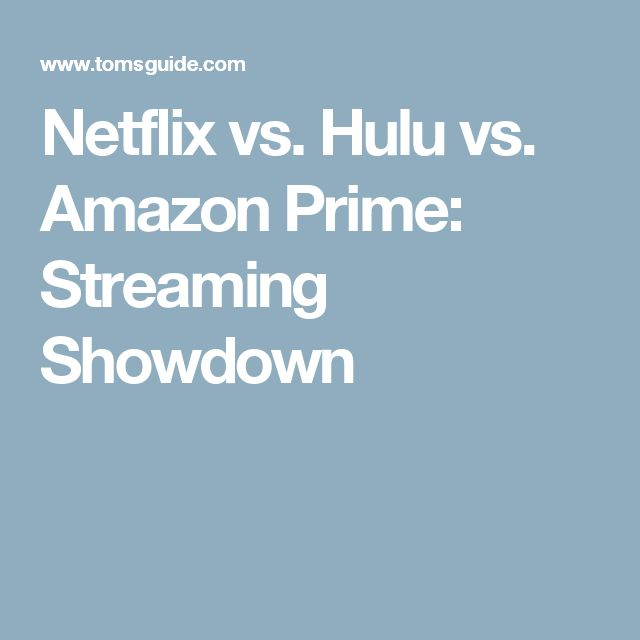 Netflix vs. Hulu vs. Amazon Prime: Streaming Showdown
