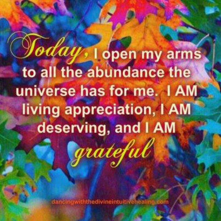Today, I Open My Arms to All the Abundance the Universe has for Me. I Am Living Appreciation, I Am Deserving, and I Am Grateful.