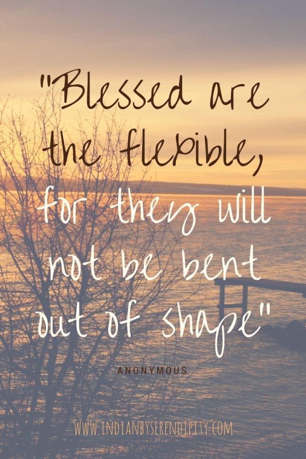 "Quote of flexibility: ""Blessed are the flexible, for they will not be bent out of shape""."