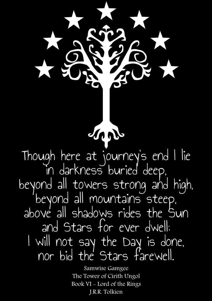 """""""Though here at journey's end I lie in darkness buried deep, beyond all towers strong and high, beyond all mountains steep, above all shadows rides the Sun and Stars for ever dwell: I will not say the day is done, nor bit the stars farewell."""""""