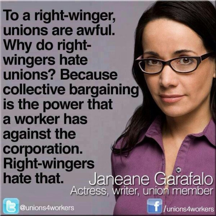 Union strong. United we bargain, divided, we beg. Unions Deserve our support. They gave us health insurance, sick pay, vacations, workers compensation and overtime pay! quote from Janeane Garafalo