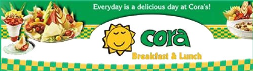 Cora's - Cora is a Canadian chain of casual restaurants serving breakfast and lunch. Until 2008, the chain was known as Chez Cora déjeuners... in Quebec, and Cora's Breakfast and Lunch elsewhere in Canada. Franchises are located in all provinces except Saskatchewan.    Chez Cora began in 1987 when Cora Tsouflidou opened a snack bar in Montreal, Quebec, Canada. It is now open In Kelowna BC