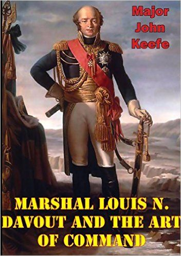 Marshal Louis N. Davout And The Art Of Command  -  Major John M. Keefe