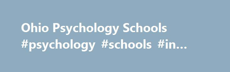 Ohio Psychology Schools #psychology #schools #in #ohio http://florida.nef2.com/ohio-psychology-schools-psychology-schools-in-ohio/  # Psychology Programs in Ohio Educational Programs and Specialities If you are looking for a lot of choices when it comes to your psychology education, this state delivers with over 80 accredited psychology schools in Ohio offering behavioral science programs. Bowling Green State University, Miami University, Ohio State and Youngstown State are among the most…