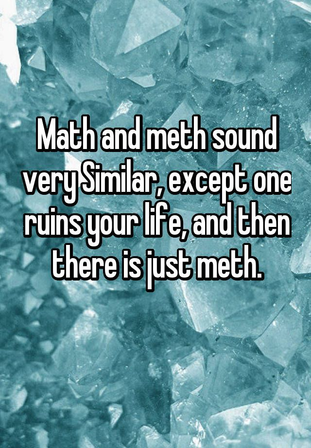 """Math and meth sound very Similar, except one ruins your life, and then there is just meth. """