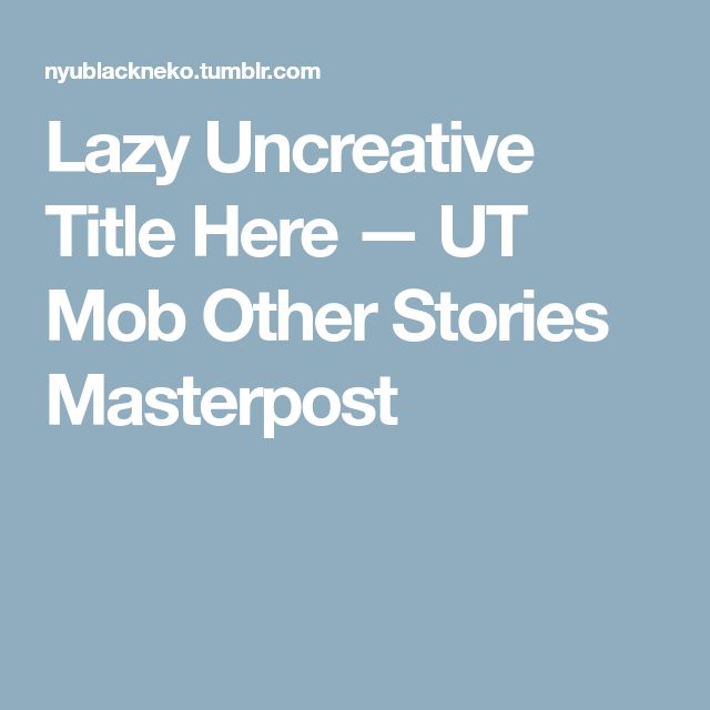 Lazy Uncreative Title Here — UT Mob Other Stories Masterpost