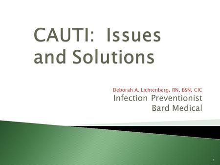 Deborah A. Lichtenberg, RN, BSN, CIC Infection Preventionist Bard Medical 1.