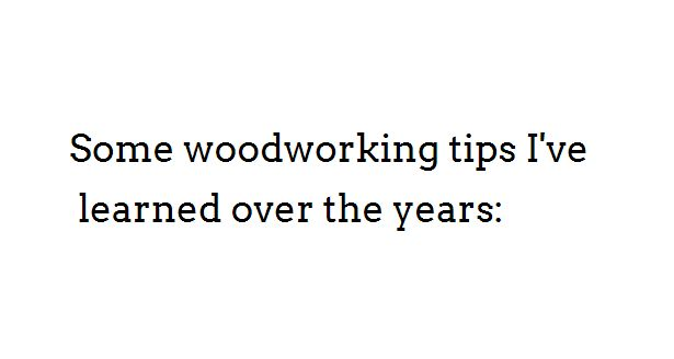 Some woodworking tips I've learned over the years: - blankshmanks