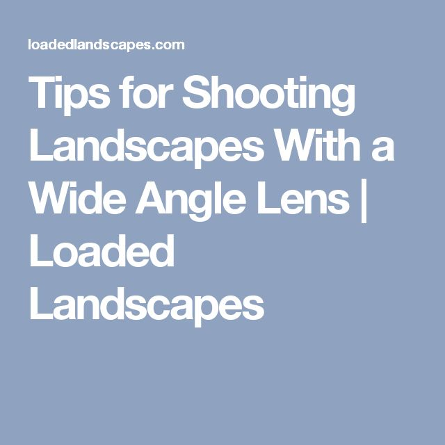 Tips for Shooting Landscapes With a Wide Angle Lens | Loaded Landscapes