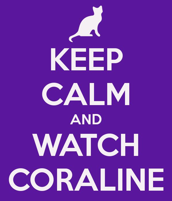 KEEP CALM AND WATCH CORALINE - it speaks the truth!