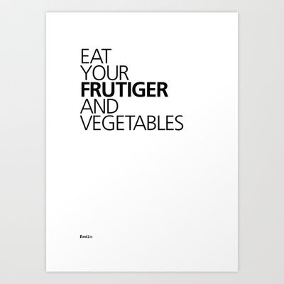 Eat your Frutiger and vegetables.  Word play of the font 'Frutiger' by Adrian Frutiger and the doctor's advice of 'Eat your fruits and vegetables'.  Set in Frutiger Bold and Medium.  Available in Print, T-shirt and iPhone cases @ http://society6.com/fontlic/EAT-YOUR-FRUTIGER-AND-VEGETABLES_Print