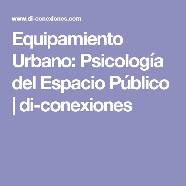 Equipamiento Urbano: Psicología del Espacio Público | di-conexiones