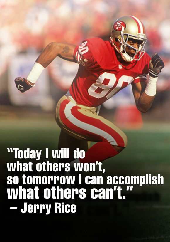 """Today I will do what others won't, so tomorrow I can accomplish what others can't."" ~ Jerry Rice"