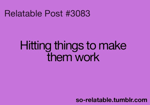 My method exactly :): Things Work, Computer, Hitting Things, Legit, Doesn T Work, It Works, Cough Work Cough