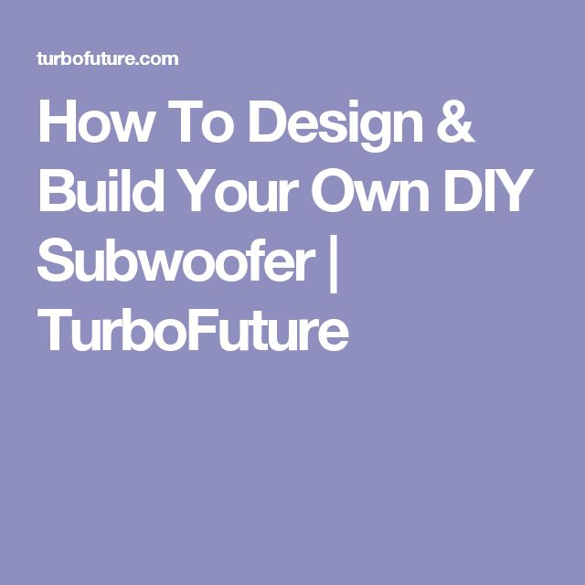 How To Design & Build Your Own DIY Subwoofer   TurboFuture
