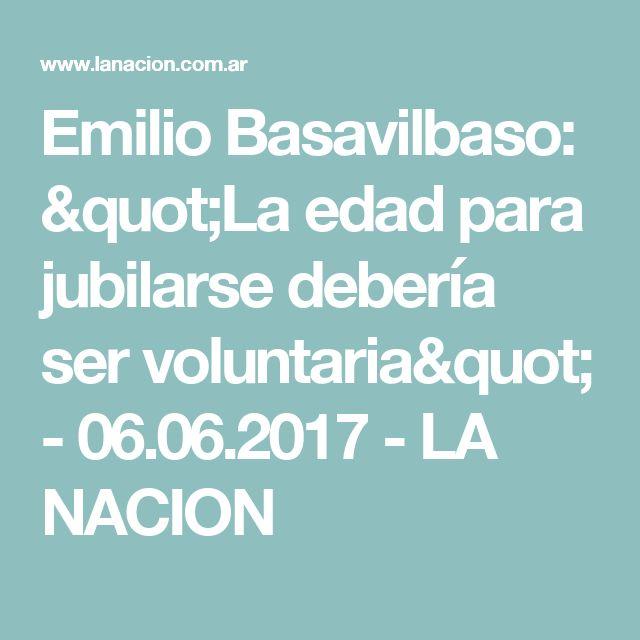 """Emilio Basavilbaso: """"La edad para jubilarse debería ser voluntaria"""" - 06.06.2017 - LA NACION"""