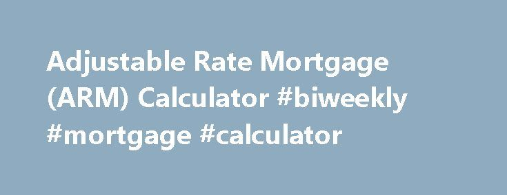 Adjustable Rate Mortgage (ARM) Calculator #biweekly #mortgage #calculator http://mortgages.remmont.com/adjustable-rate-mortgage-arm-calculator-biweekly-mortgage-calculator/  #arm mortgage rates # ARM Loan Calculator Use this ARM mortgage calculator to get an estimate. An adjustable-rate mortgage (ARM) is a good short term mortgage option that offers a lower initial interest rate and monthly payment. After your introductory … Continue reading →