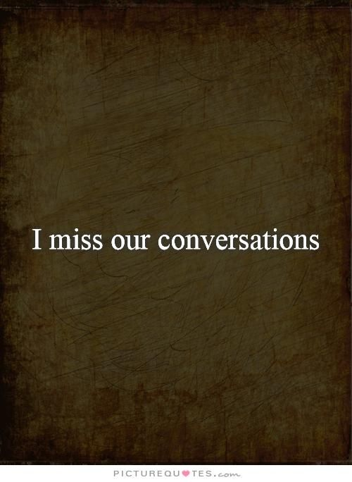 I miss our conversations. Picture Quotes.