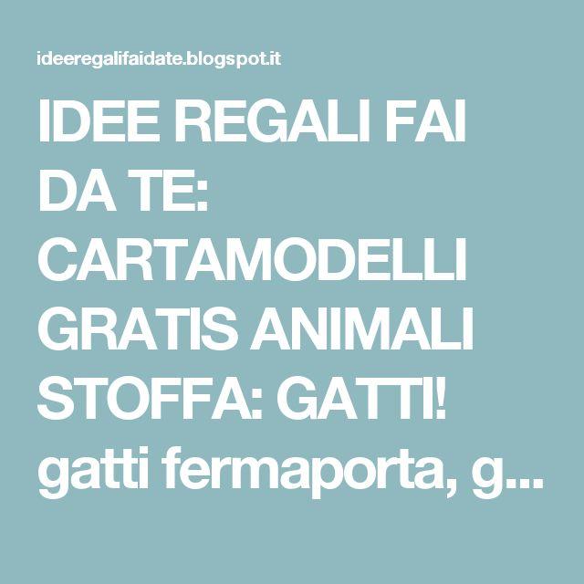 IDEE REGALI FAI DA TE: CARTAMODELLI GRATIS ANIMALI STOFFA: GATTI! gatti fermaporta, gatti pupazzi, gatti paraspifferi, gatti giocattolo...