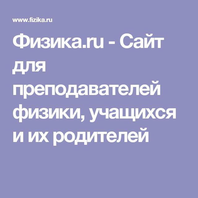 Физика.ru - Сайт для преподавателей физики, учащихся и их родителей