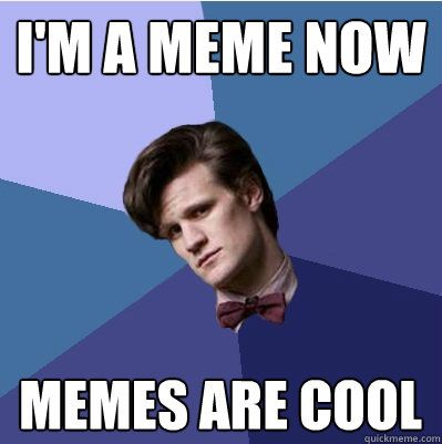 doctor who memes | im a meme now memes are cool - Doctor Who - Matt Smith