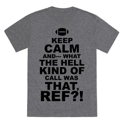 Keep calm and---what the hell kind of call was that, ref?! What is this B.S., what are you blind? What are you trying to pull?? Okay, it's football, admittedly a bit hard to keep calm.
