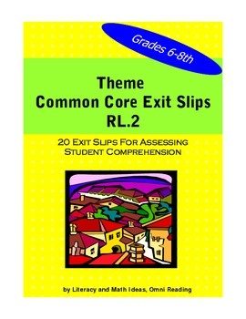COMMON CORE EXIT SLIPS TO TEACH AND REVIEW THE THEME OF A TEXT. This document contains 20 exit slips to help students learn theme which is Common Core Standard RL.2. These exit slips address many of the themes that are common in middle school literature. The 20 exit slips provide a quick and convenient way to cover the new Common Core standards.$