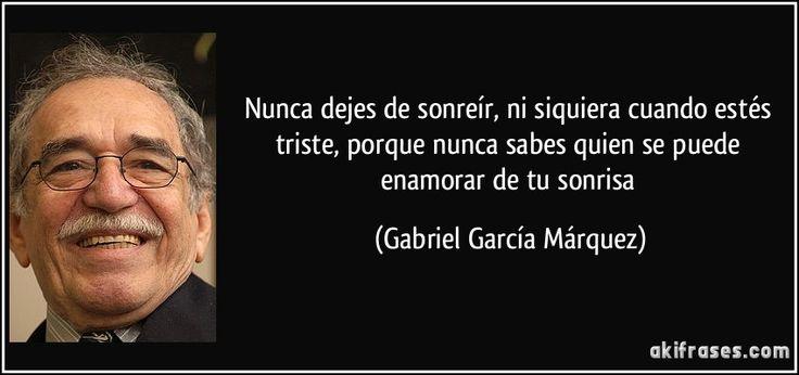 Nunca dejes de sonreír, ni siquiera cuando estés triste, porque nunca sabes quien se puede enamorar de tu sonrisa (Gabriel García Márquez)