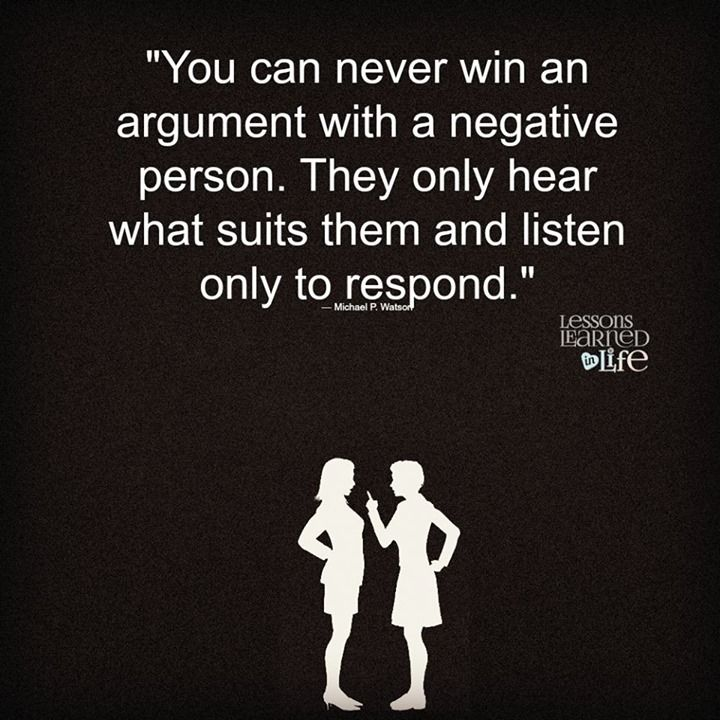 """""""You can never win an argument with a negative person. They only hear what suits them and listen only to respond."""" — Michael P. Watson"""