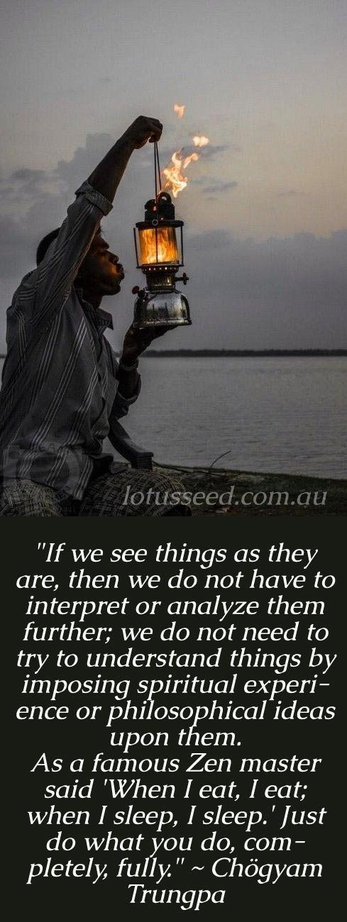 If we see things as they are, then we do not have to interpret or analyze them further; we do not need to try to understand things by imposing spiritual experience or philosophical ideas upon them. As a famous Zen master said 'When I eat, I eat; when I sleep, I sleep.' Just do what you do, completely, fully. - Chogyam Trungpa ...from the book Cutting Through Spiritual Materialism