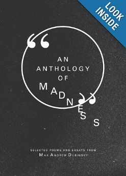 An Anthology of Madness: Max Andrew Dubinsky:   It's true. It's awful and honest. I saw myself in it, in him, in all of us.  Lovely, mad work.