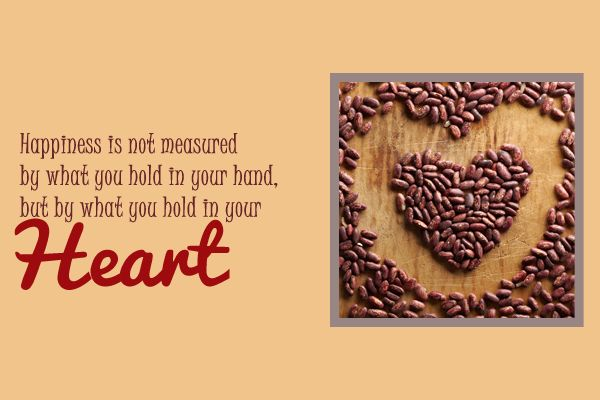 """""""Happiness is not measured by what you hold in your, but by what you hold in your Heart"""""""