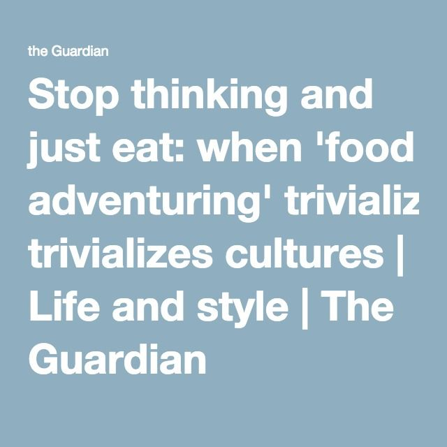 Stop thinking and just eat: when 'food adventuring' trivializes cultures | Life and style | The Guardian