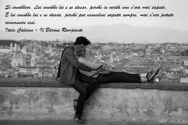 Si conobbero. Lui conobbe lei e se stesso, perché in verità non s'era mai saputo. E lei conobbe lui e se stessa, perché pur essendosi saputa sempre, mai s'era potuta riconoscere così.  Italo Calvino - Il Barone Rampante