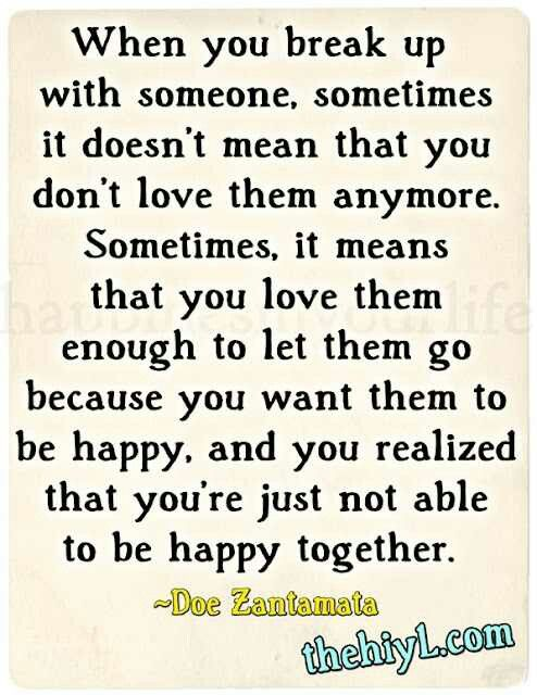 Quote:  When you break up with someone, sometimes it doesn't mean that you don't love them anymore. Sometimes, it means that you love them enough to let them go because you want them to be happy, and you realized that you're just not able to be happy together.