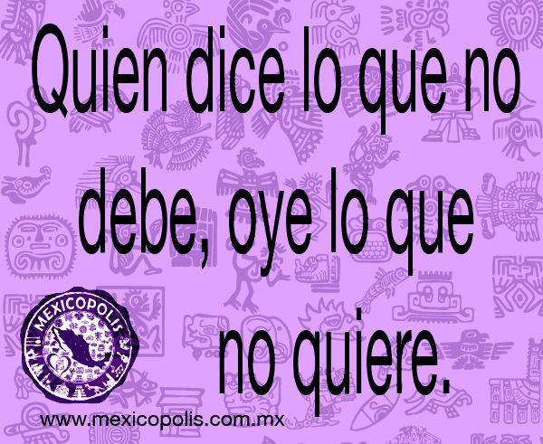 Quien dice lo que no debe, oye lo que no quiere. #Dichos #Refranes #DichosyRefranes #Mexicopolis