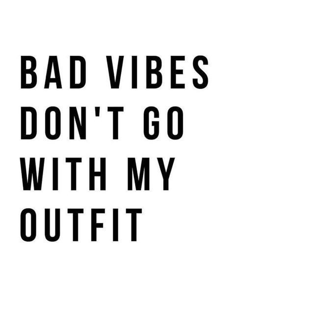 Bad Vibes Don T Go With My Outfit Feel Good Quotes Good Happy