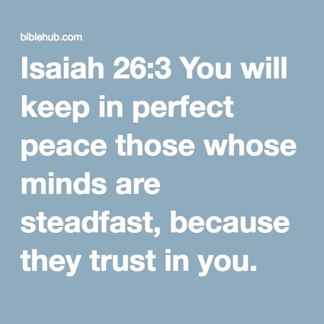 Isaiah 26:3 You will keep in perfect peace those whose minds are steadfast, because they trust in you.