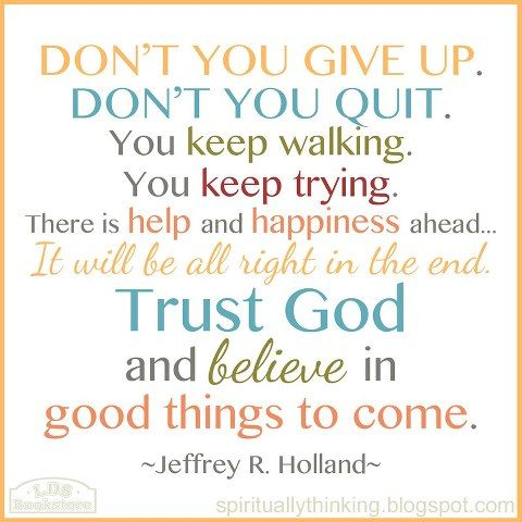 """Don't give up. Don't you quit. You keep walking. You keep trying. There is help and happiness ahead... You keep your chin up. It will be all right in the end. Trust God and believe in good things to come."" - Jeffrey R. Holland, October 1999."
