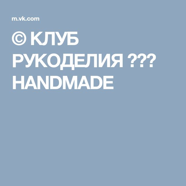 © КЛУБ РУКОДЕЛИЯ ✖✖✖ HANDMADE