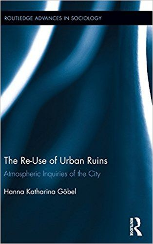 The Re-Use of Urban Ruins: Atmospheric Inquiries of the City (Routledge Advances in Sociology): Hanna Katharina Göbel: 9781138795617: Amazon.com: Books