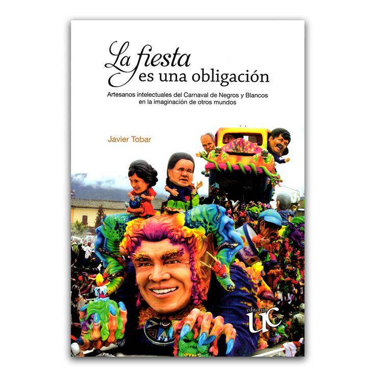 La fiesta es una obligación. Artesanos intelectuales del carnaval de Negros y Blancos en la imaginación de otros mundos  – Javier Tobar – Universidad del Cauca www.librosyeditores.com Editores y distribuidores.