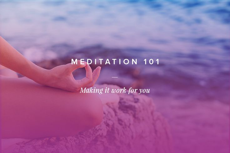 Meditation 101: Making it work for you!