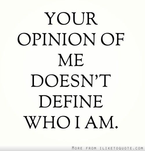Define Quote: Your Opinion Of Me Doesn't Define Who I Am. #quote