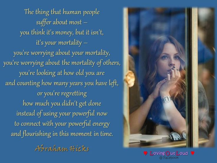 The thing that human people  suffer about most –  you think it's money, but it isn't,  it's your mortality –  you're worrying about your mortality,  you're worrying about the mortality of others,  you're looking at how old you are  and counting how many years you have left,  or you're regretting  how much you didn't get done  instead of using your powerful now  to connect with your powerful energy  and flourishing in this moment in time.