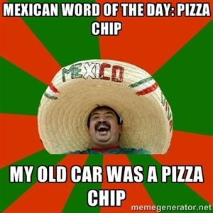Mexican word of the day: pizza Chip My old car was a pizza chip | Successful Mexican