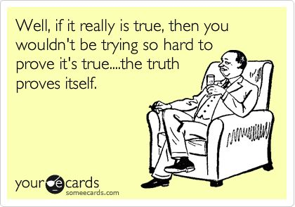 Funny Reminders Ecard: Well, if it really is true, then you wouldn't be trying so hard to prove it's true....the truth proves itself.