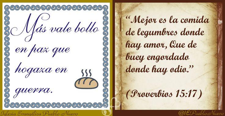 """""""Más vale bollo en paz que hogaza en guerra."""" """"Mejor es la comida de legumbres donde hay amor, Que de buey engordado donde hay odio."""" (Proverbios 15:17) www.iglesiapueblonuevo.es/index.php?codigo=3289  #RefranesYProverbios #BibliaYRefranero #Refran #Proverbio #Sabiduria #Biblia #Bible #PazYPobreza #Paz #MejorPocoEnPaz"""