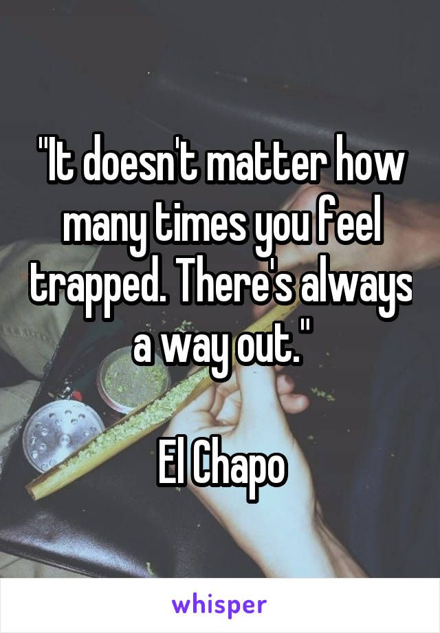 """It doesn't matter how many times you feel trapped. There's always a way out.""  El Chapo"